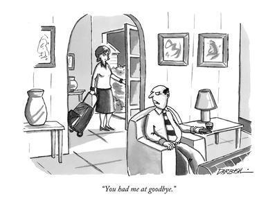 """You had me at goodbye."" - New Yorker Cartoon"