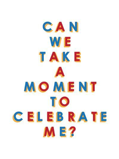 Can We Take a Moment to Celebrate Me?--Art Print