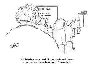 """""""At this time we would like to pre-board those passengers with laptops ove?"""" - Cartoon by Carole Cable"""