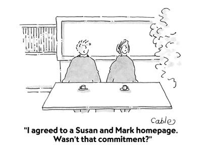 """I agreed to a Susan and Mark homepage.  Wasn't that commitment?"" - Cartoon"