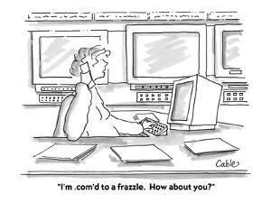 """""""I'm .com'd to a frazzle.  How about you?"""" - Cartoon by Carole Cable"""