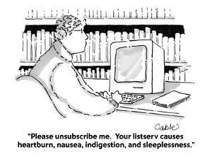 """""""Please unsubscribe me.  Your listserv causes heartburn, nausea, indigesti?"""" - Cartoon by Carole Cable"""