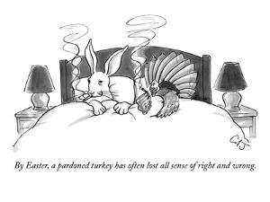 By Easter, a pardoned turkey has often lost all sense of right and wrong. - New Yorker Cartoon by Carolita Johnson