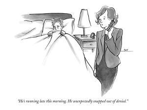 """""""He's running late this morning. He unexpectedly snapped out of denial."""" - New Yorker Cartoon by Carolita Johnson"""