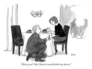 """""""Marry you?  But I haven't even finished my dessert."""" - New Yorker Cartoon by Carolita Johnson"""