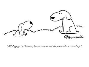 """""""All dogs go to Heaven, because we're not the ones who screwed up."""" - New Yorker Cartoon by Charles Barsotti"""