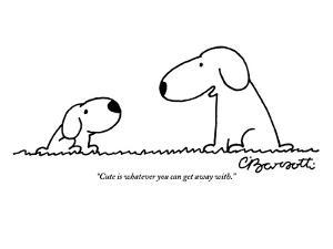 """Cute is whatever you can get away with."" - New Yorker Cartoon by Charles Barsotti"