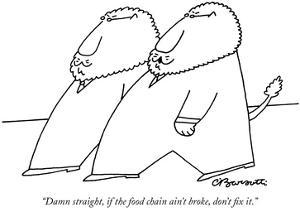 """""""Damn straight, if the food chain ain't broke, don't fix it."""" - New Yorker Cartoon by Charles Barsotti"""