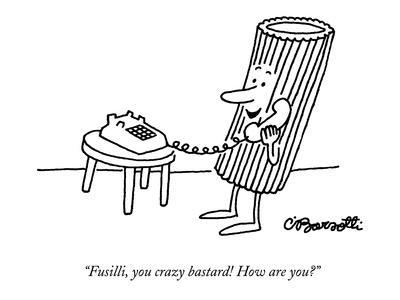 """Fusilli, you crazy bastard! How are you?"" - New Yorker Cartoon"