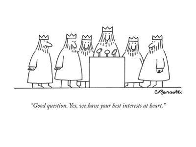 """Good question. Yes, we have your best interests at heart."" - New Yorker Cartoon by Charles Barsotti"