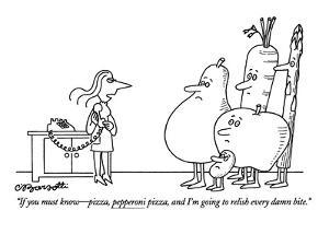 """""""If you must know?pizza, pepperoni pizza, and I'm going to relish every da? by Charles Barsotti"""