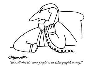 """Just tell him it's 'other people' as in 'other people's money.'"" - New Yorker Cartoon by Charles Barsotti"