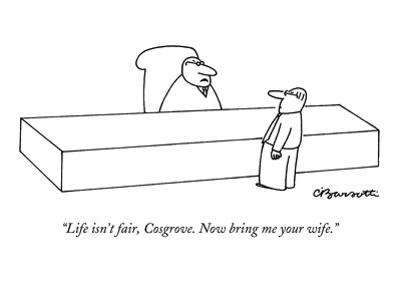 """Life isn't fair, Cosgrove. Now bring me your wife."" - New Yorker Cartoon by Charles Barsotti"
