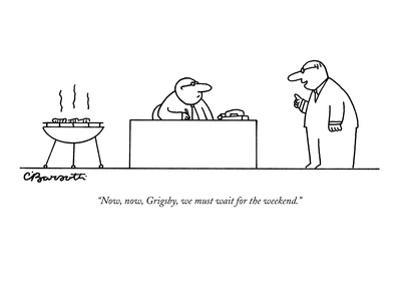 """""""Now, now, Grigsby, we must wait for the weekend."""" - New Yorker Cartoon by Charles Barsotti"""