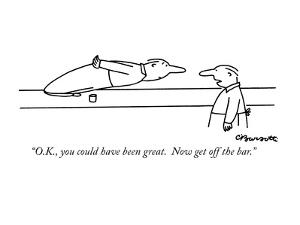 """O.K., you could have been great.  Now get off the bar."" - New Yorker Cartoon by Charles Barsotti"