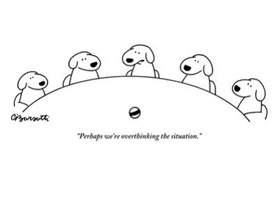 """Perhaps we're overthinking the situation."" - New Yorker Cartoon by Charles Barsotti"