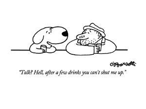 """Talk?  Hell, after a few drinks you can't shut me up."" - New Yorker Cartoon by Charles Barsotti"