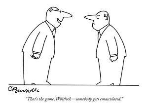 """That's the game, Whitlock?somebody gets emasculated."" - New Yorker Cartoon by Charles Barsotti"