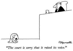 """""""The court is sorry that it raised its voice."""" - New Yorker Cartoon by Charles Barsotti"""