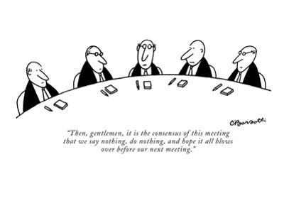 """Then, gentlemen, it is the consensus of this meeting that we say nothing,?"" - New Yorker Cartoon by Charles Barsotti"