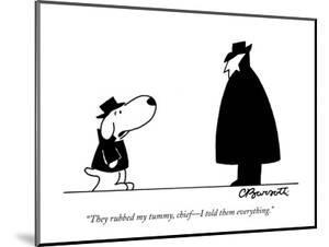 """""""They rubbed my tummy, chief—I told them everything."""" - New Yorker Cartoon by Charles Barsotti"""