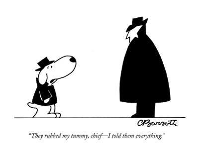 """They rubbed my tummy, chief—I told them everything."" - New Yorker Cartoon by Charles Barsotti"