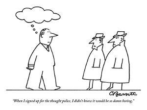"""When I signed up for the thought police, I didn't know it would be so dam?"" - New Yorker Cartoon by Charles Barsotti"