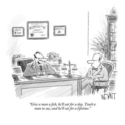 """""""Give a man a fish, he'll eat for a day.  Teach a man to sue, and he'll ea?"""" - New Yorker Cartoon by Christopher Weyant"""