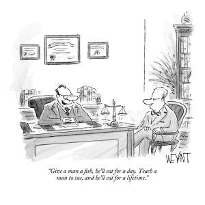 """Give a man a fish, he'll eat for a day.  Teach a man to sue, and he'll ea?"" - New Yorker Cartoon by Christopher Weyant"