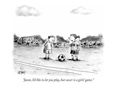 """""""Jason, I'd like to let you play, but soccer is a girls' game."""" - New Yorker Cartoon by Christopher Weyant"""