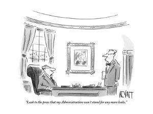 """Leak to the press that my Administration won't stand for any more leaks."" - New Yorker Cartoon by Christopher Weyant"