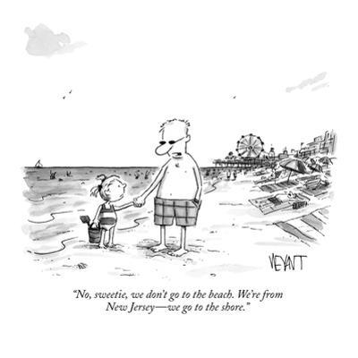 """No, sweetie, we don't go to the beach. We're from New Jersey—we go to the… by Christopher Weyant"
