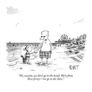 """No, sweetie, we don't go to the beach. We're from New Jersey?we go to the? by Christopher Weyant"