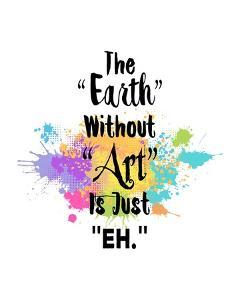 The Earth Without Art Is Just Eh - Colorful Splash by Color Me Happy