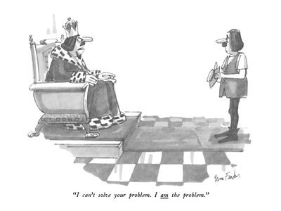 """I can't solve your problem. I am the problem."" - New Yorker Cartoon"