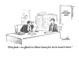 """I'll be frank?we offered it to Mario Cuomo first, but he turned it down."" - New Yorker Cartoon by Dana Fradon"