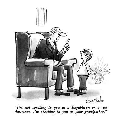 """I'm not speaking to you as a Republican or as an American.  I'm speaking ?"" - New Yorker Cartoon"