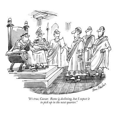 """It's true, Caesar. Rome is declining, but I expect it to pick up in the n?"" - New Yorker Cartoon"