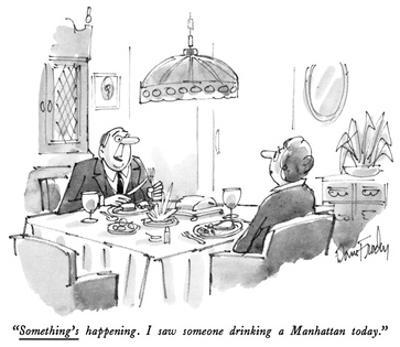 """Something's happening. I saw someone drinking a Manhattan today."" - New Yorker Cartoon by Dana Fradon"