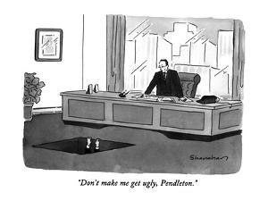"""""""Don't make me get ugly, Pendleton."""" - New Yorker Cartoon by Danny Shanahan"""