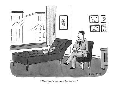 """""""Then again, we are what we eat."""" - New Yorker Cartoon"""