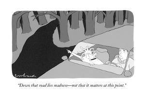 """""""Down that road lies madness?not that it matters at this point."""" - New Yorker Cartoon by David Borchart"""