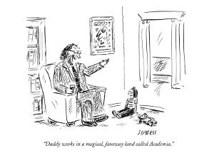 """Daddy works in a magical, faraway land called Academia."" - New Yorker Cartoon by David Sipress"