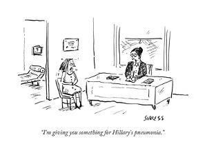 """I'm giving you something for Hillary's pneumonia."" - Cartoon by David Sipress"