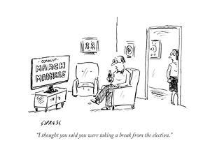"""""""I thought you said you were taking a break from the election."""" - Cartoon by David Sipress"""