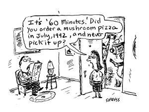 """It's """"60 Minutes.""""  Did you order a mushroom pizza in July, 1992, and nev? - Cartoon by David Sipress"""