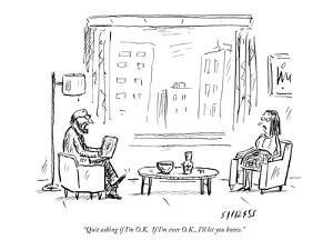 """Quit asking if I'm O.K.  If I'm ever O.K., I'll let you know."" - New Yorker Cartoon by David Sipress"