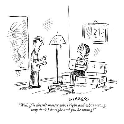 """Well, if it doesn't matter who's right and who's wrong, why don't I be ri?"" - New Yorker Cartoon"