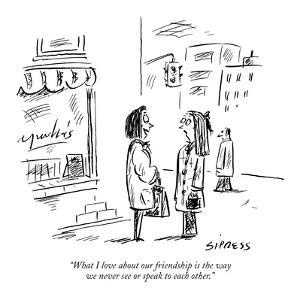 """What I love about our friendship is the way we never see or speak to each?"" - New Yorker Cartoon by David Sipress"