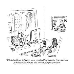 """""""What should you do? Here's what you should do: invent a time machine, go ?"""" - New Yorker Cartoon by David Sipress"""